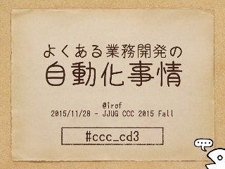 よくある業務開発の自動化事情 #jjug_ccc #ccc_cd3
