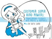 Customer Super Heroes:   Transforming Customer Feedback Into Profits + Happiness