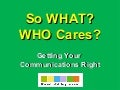 So What and Who Cares - Getting Your Communications Right