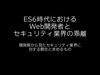 ES6時代におけるWeb開発者とセキュリティ業界の乖離