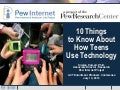 10 Things to Know About How Teens Use Technology