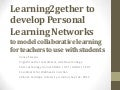 Learning2gether to develop Personal Learning Networks to model collaborative learning for teachers to use with students