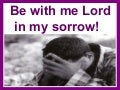 Lord be with me in my sorrow!