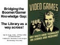 Bridging the Boomer/Gamer Knowledge Gap in the Library