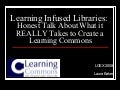 Learning Infused Libraries:  Honest Talk About What it REALLY Takes to Create a Learning Commons