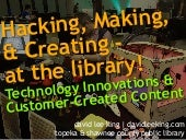 Hacking, Making & Creating - at the library! Technology Innovations & Customer-Created Content