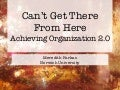 ACRL - Can't Get There From Here: Achieving Organization 2.0