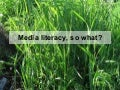 Media Literacy, So What