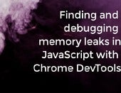 Finding and debugging memory leaks in JavaScript with Chrome DevTools