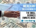 A Small Business Owner's Guide To Merchant Cash Advances