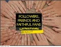 Followers, Friends and Faithful Fans