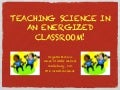 Teaching Science in an Energized Classroom Presentation