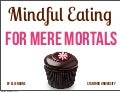 Mindful Eating for Mere Mortals