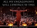 All my engagements will construe to thee.
