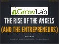 The Rise of the Angels (and the Entrepreneurs) - GrowLabs Demo Day - Feb 2013