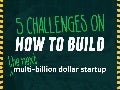 5 Challenges on How To Build The Next Multi-Billion Dollar Startup