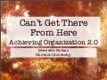 Can't Get There From Here: Achieving Organization 2.0