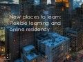 New Places to Learn: Flexible learning and online residency