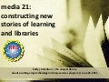 media 21:  constructing new stories of learning and libraries