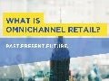 What is Omnichannel Retail? Past. Present. Future.