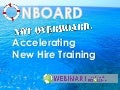 Onboard, Not Overboard. Accelerating New Hire Training - Webinar 12-18-13