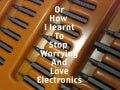 Or how i learnt to stop worrying and love electronics