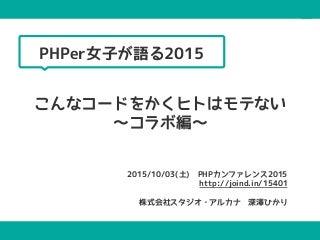 PHPer女子が語る2015!こんなコードを書くヒトはモテない〜コラボ編〜@PHPカンファレンス2015 #phpcon2015