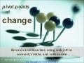 Pivot Points for Change:  Libraries and Librarians Using Web 2.0 to Connect, Create, and Collaborate