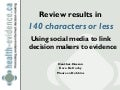Review results in 140 characters or less: Using social media to link decision makers to evidence