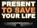 Present to save your life.