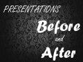 Presentations Before and After