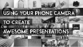 Using Your Camera Phone to Create Awesome Presentations