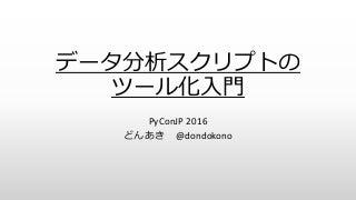 データ分析スクリプトのツール化入門 - PyConJP 2016