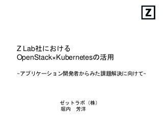 Z Lab社におけるOpenStack × Kubernetesの活用 〜アプリケーション開発者からみた課題解決  - OpenStack最新情報セミナー(2016年7月)
