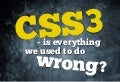 CSS3 - is everything we used to do wrong?
