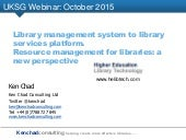 UKSG webinar: A new perspective on library resource management systems with Ken Chad, Ken Chad Consulting