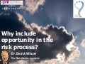 Why include opportunity in the risk process?, presentation, David Hillson, London, 05 July 2016