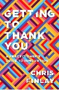 Getting To Thank You: A practitioner's guide to innovation