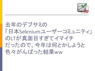 去年のデブサミの「日本Seleniumユーザーコミュニティ」のLTが真面目すぎてイマイチだったので、今年は何とかしようと色々がんばった結果ww