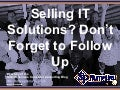 Selling IT Solutions?  Don't Forget to Follow Up (Slides)