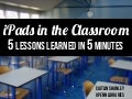 iPads in the Classroom: 5 Lessons Learned in 5 Minutes