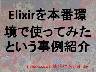 Shibuya.ex #1 Elixirを本番環境で使ってみたという事例紹介
