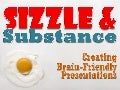 Sizzle & Substance: Creating Brain Friendly Presentations