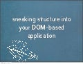 Sneaking structure into your DOM-based application