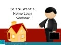 So you want a mortgage loan seminar