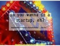 So you want to do a startup, eh?