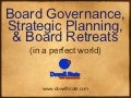 Board Governance, Strategic Planning, and Board Retreats (in a perfect world)