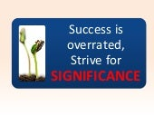 Success is Overrated, Strive for Si...
