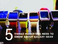 Galaxy Gear: 5 Things Marketers Need To Know