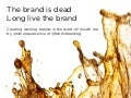 "The brand is dead, Long live the brand - Creating winning brands in the ""Word of Mouth"" era"
